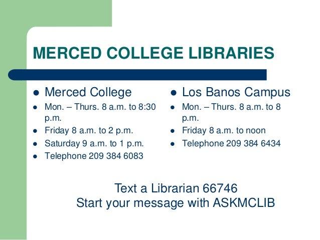 MERCED COLLEGE LIBRARIES  Merced College  Mon. – Thurs. 8 a.m. to 8:30 p.m.  Friday 8 a.m. to 2 p.m.  Saturday 9 a.m. ...