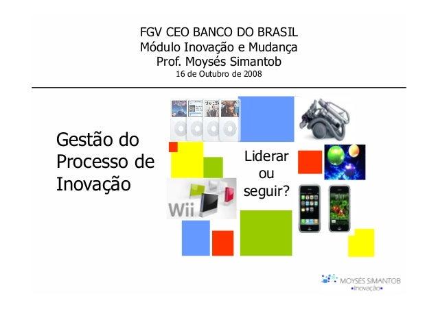 FGV CEO BANCO DO BRASIL         Módulo Inovação e Mudança           Prof. Moysés Simantob              16 de Outubro de 20...