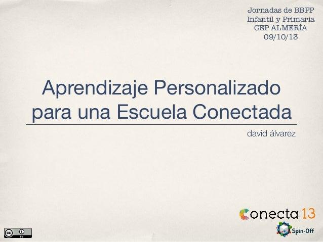 Aprendizaje Personalizado para una Escuela Conectada david álvarez Jornadas de BBPP Infantil y Primaria CEP ALMERÍA 09/10/...