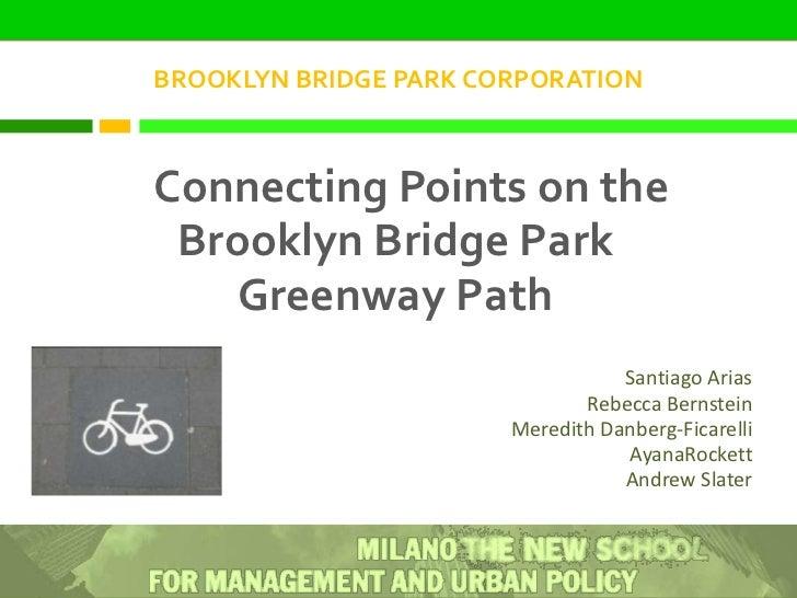 BROOKLYN BRIDGE PARK CORPORATION<br />Connecting Points on the Brooklyn Bridge Park Greenway Path<br />Santiago Arias<br /...