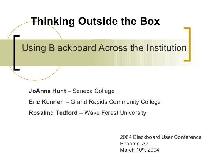 Thinking Outside the Box Using Blackboard Across the Institution JoAnna Hunt  – Seneca College  Eric Kunnen  – Grand Rapid...