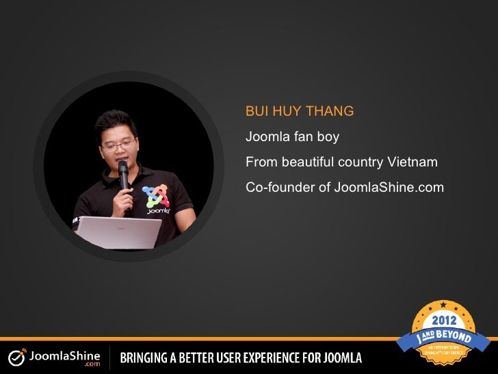BUI HUY THANGJoomla fan boyFrom beautiful country VietnamCo-founder of JoomlaShine.com