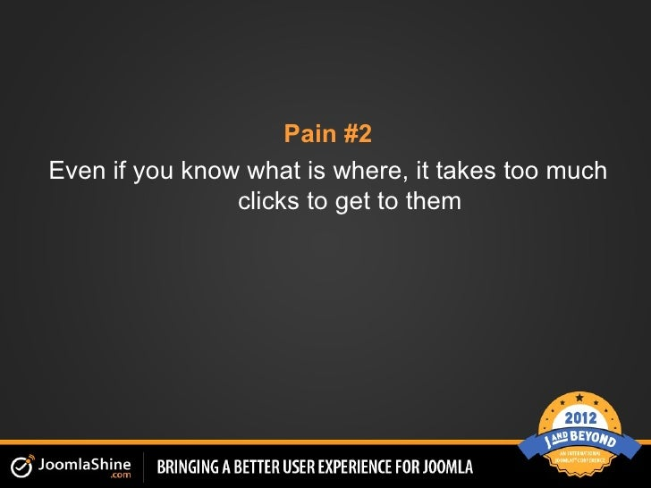 Pain #2Even if you know what is where, it takes too much                clicks to get to them