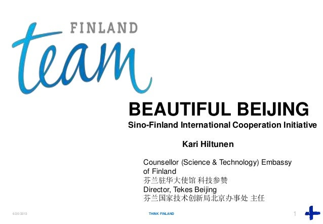 6/20/2013 THINK FINLAND 1Think FinlandBEAUTIFUL BEIJINGSino-Finland International Cooperation InitiativeKari HiltunenCouns...