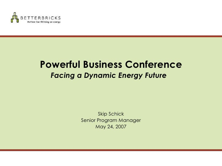 Powerful Business Conference Facing a Dynamic Energy Future     Skip Schick Senior Program Manager May 24, 2007