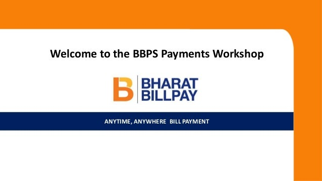 ANYTIME, ANYWHERE BILL PAYMENT Welcome to the BBPS Payments Workshop