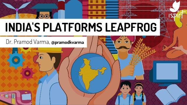INDIA'S PLATFORMS LEAPFROG Dr. Pramod Varma, @pramodkvarma 1