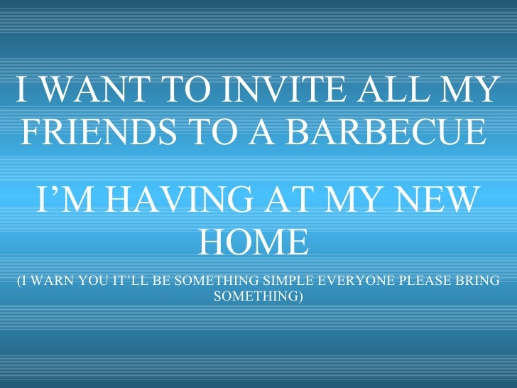 I WANT TO INVITE ALL MY FRIENDS TO A BARBECUE  I'M HAVING AT MY NEW HOME  (I WARN YOU IT'LL BE SOMETHING SIMPLE EVERYONE P...