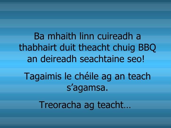Ba mhaith linn cuireadh a thabhairt duit theacht chuig BBQ an deireadh seachtaine seo!  Tagaimis le chéile ag an teach s'a...