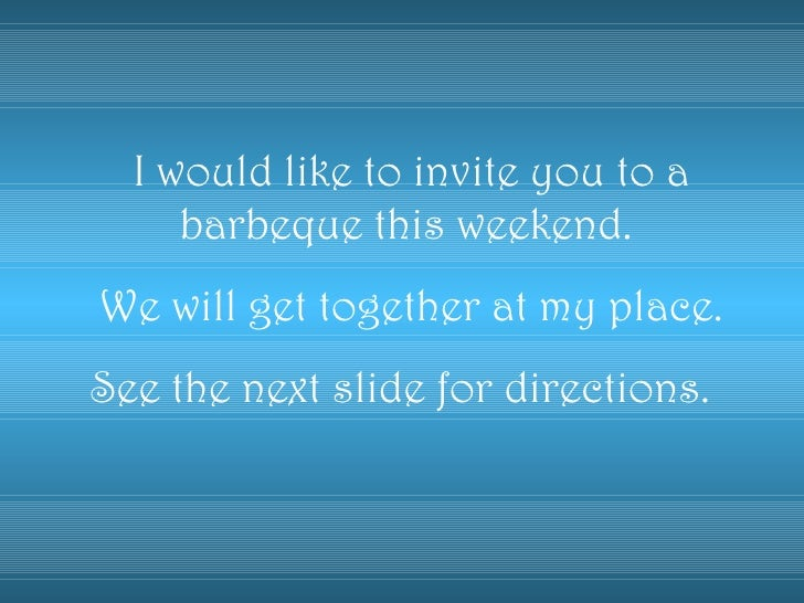 I would like to invite you to a     barbeque this weekend.We will get together at my place.See the next slide for directio...