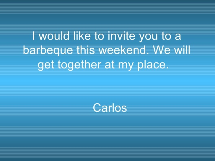 I would like to invite you to a barbeque this weekend. We will get together at my place.  Carlos
