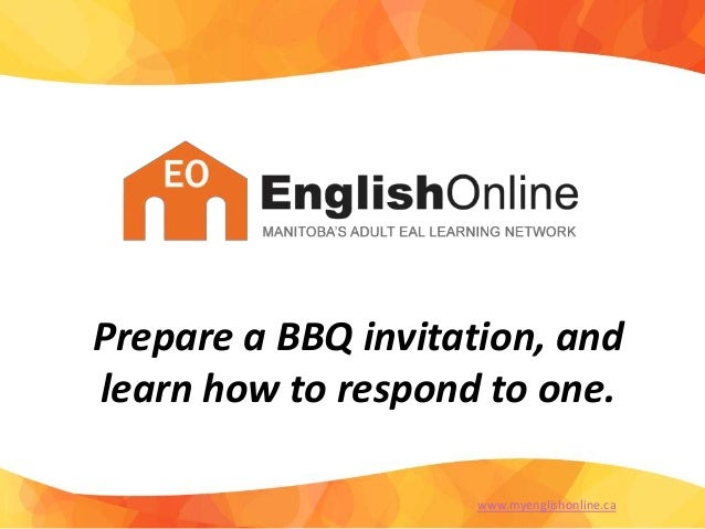 Prepare a BBQ invitation, and learn how to respond to one. www.myenglishonline.ca