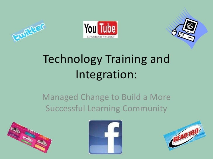 Technology Training and Integration:<br />Managed Change to Build a More Successful Learning Community<br />