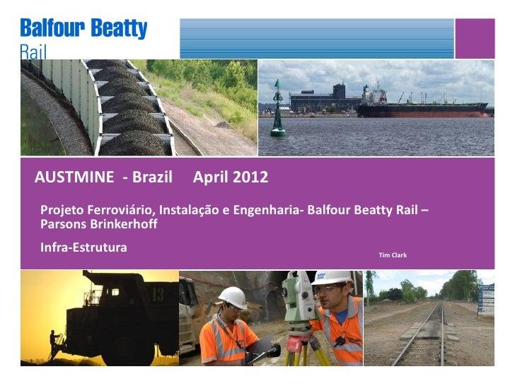 AUSTMINE - Brazil         April 2012Projeto Ferroviário, Instalação e Engenharia- Balfour Beatty Rail –Parsons Brinkerhoff...
