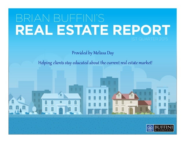 BRIAN BUFFINI'S REAL ESTATE REPORT1ST QUARTER 2015 Provided by Melissa Day Helping clients stay educated about the current...