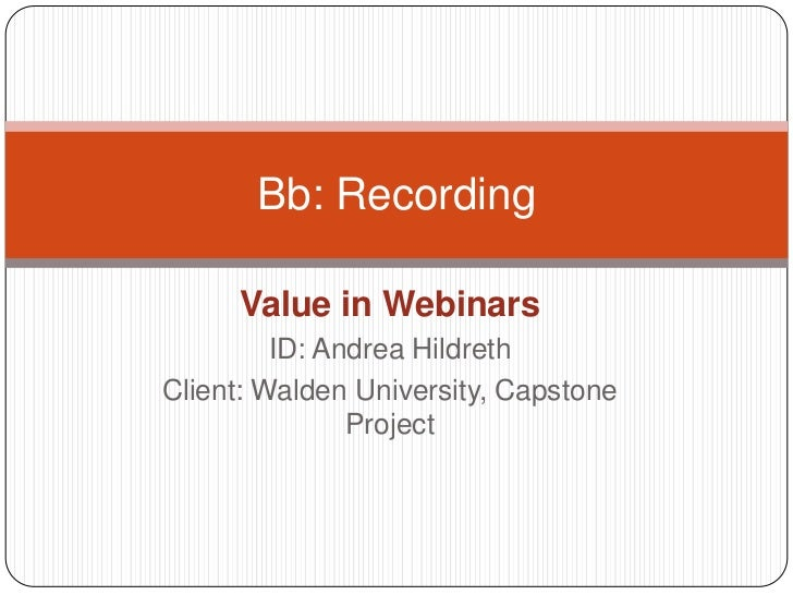 Value in Webinars<br />ID: Andrea Hildreth<br />Client: Walden University, Capstone Project<br />Bb: Recording<br />