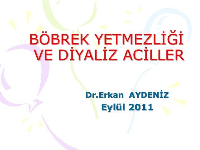 BÖBREK YETMEZLİĞİ VE DİYALİZ ACİLLER Dr.Erkan AYDENİZ Eylül 2011