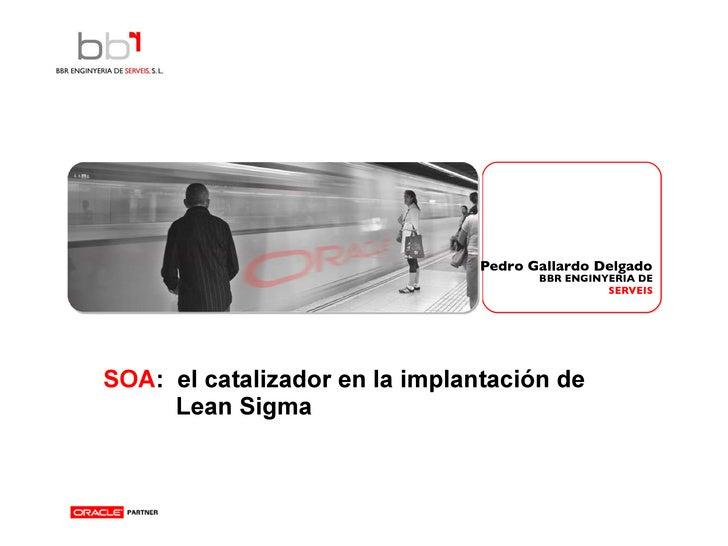 SOA :  el catalizador en la implantación de  Lean Sigma     Pedro Gallardo Delgado