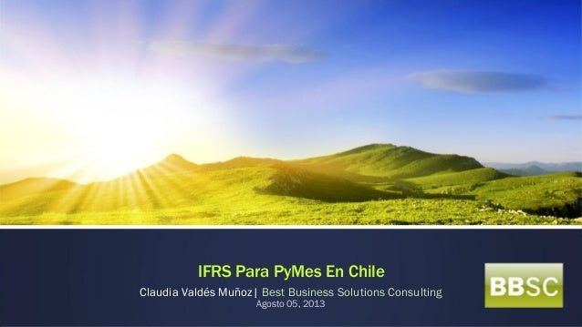 IFRS Para PyMes En Chile Claudia Valdés Muñoz| Best Business Solutions Consulting Agosto 05, 2013