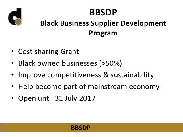 BBSDP Black Business Supplier Development Program • Cost sharing Grant • Black owned businesses (>50%) • Improve competiti...