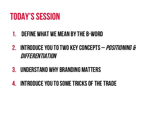 1. Define what we mean by the B-word 2. Introduce you to two key concepts – Positioning & differentiation 3. Understand...