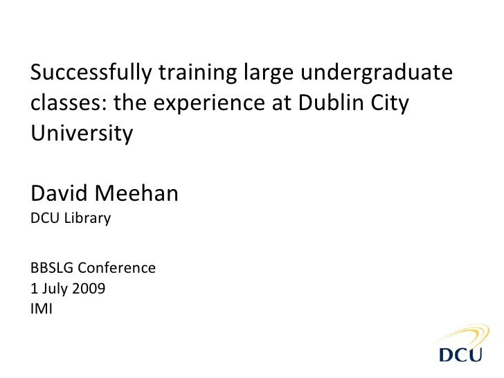Successfully training large undergraduate classes: the experience at Dublin City University  David Meehan DCU Library   BB...