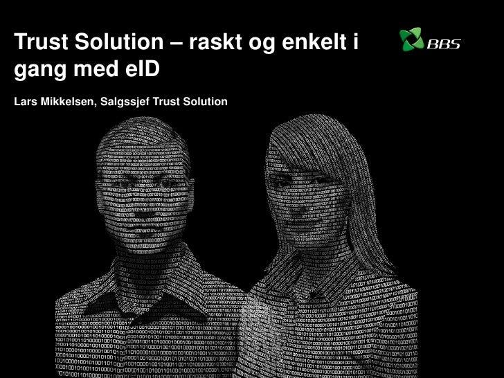 Trust Solution – raskt og enkelt i gang med eID Lars Mikkelsen, Salgssjef Trust Solution