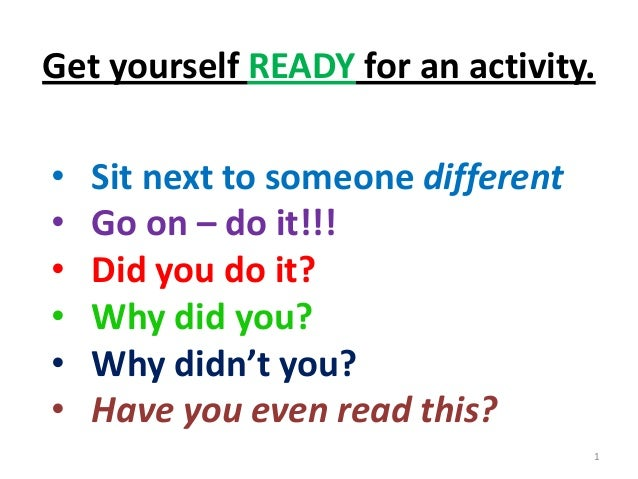 Get yourself READY for an activity.•   Sit next to someone different•   Go on – do it!!!•   Did you do it?•   Why did you?...
