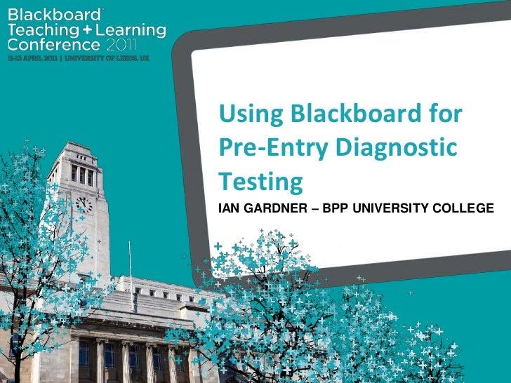 Using Blackboard for Pre-Entry Diagnostic Testing<br />Ian Gardner – BPP University College<br />