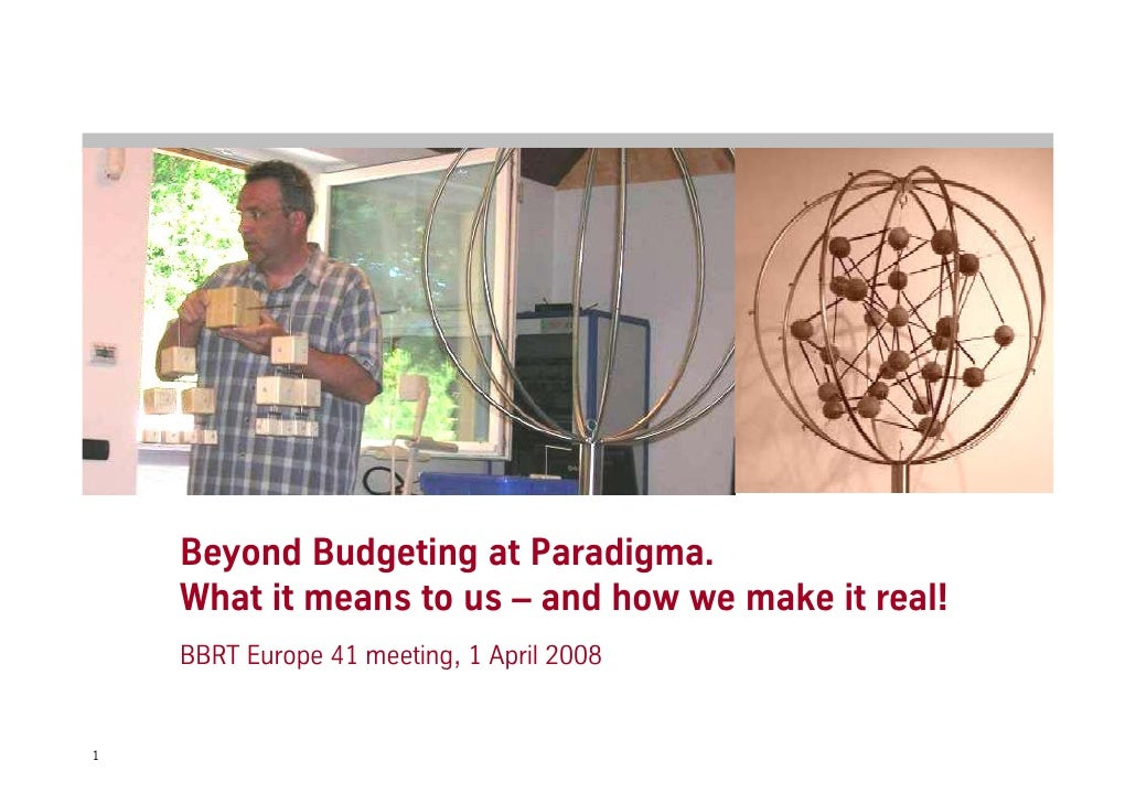Beyond Budgeting at Paradigma.     What it means to us – and how we make it real!     BBRT Europe 41 meeting, 1 April 2008...