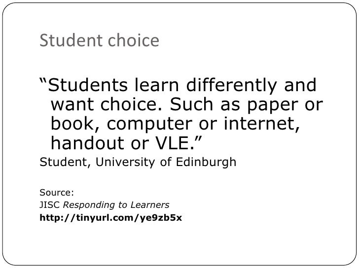 """Student choice<br />""""Students learn differently and want choice. Such as paper or book, computer or internet, handout or V..."""