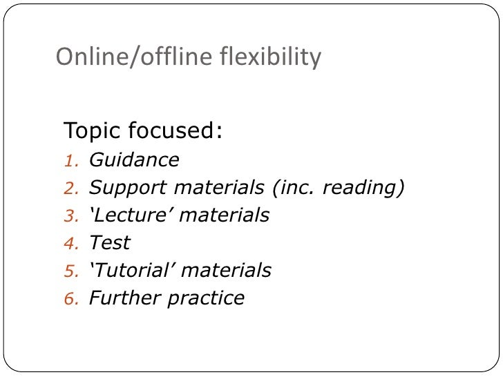 Online/offline flexibility<br />Topic focused:<br />Guidance<br />Support materials (inc. reading)<br />'Lecture' material...