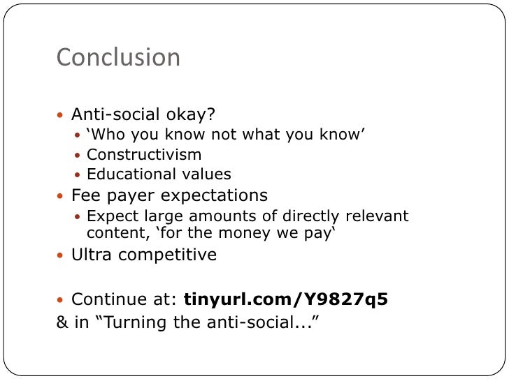 Conclusion<br />Anti-social okay?<br />'Who you know not what you know'<br />Constructivism<br />Educational values<br />F...