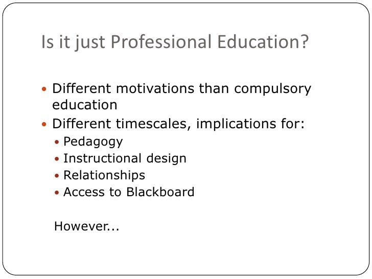 Is it just Professional Education?<br />Different motivations than compulsory education<br />Different timescales, implica...