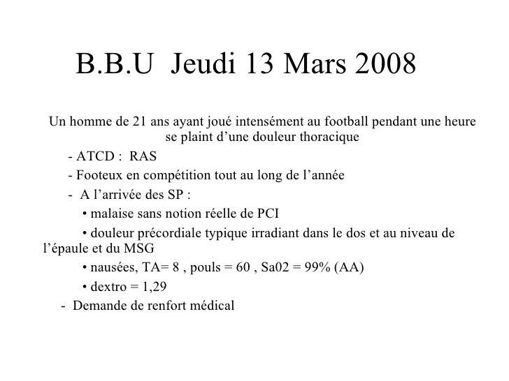 B.B.U  Jeudi 13 Mars 2008 Un homme de 21 ans ayant joué intensément au football pendant une heure se plaint d'une douleur ...