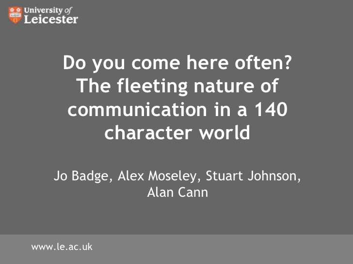 Do you come here often? The fleeting nature of communication in a 140 character world Jo Badge, Alex Moseley, Stuart Johns...