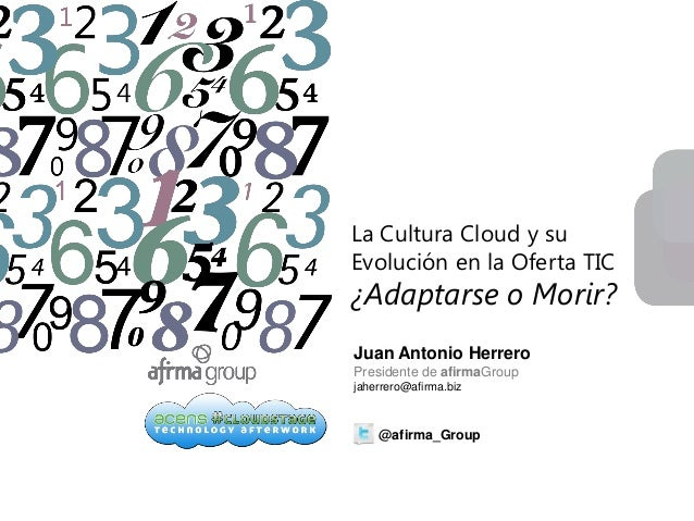 www.afirma.bizLa Cultura Cloud y suEvolución en la Oferta TIC¿Adaptarse o Morir?Juan Antonio HerreroPresidente de afirmaGr...