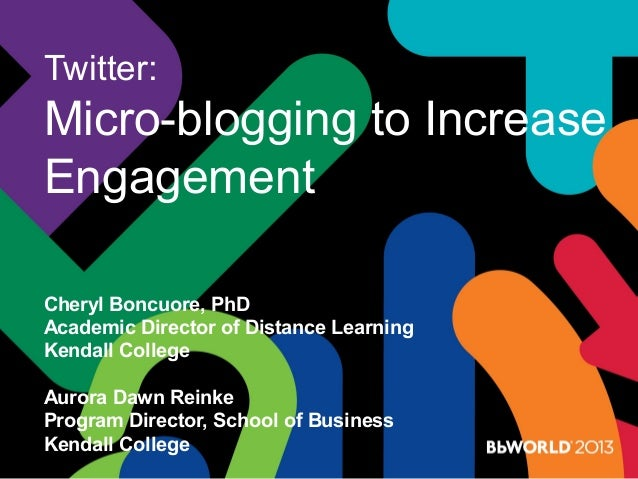 Twitter: Micro-blogging to Increase Engagement Cheryl Boncuore, PhD Academic Director of Distance Learning Kendall College...