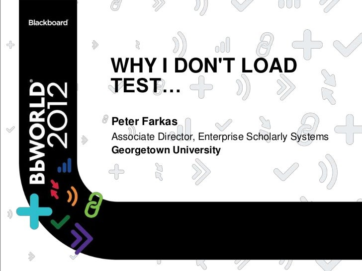 WHY I DONT LOADTEST…Peter FarkasAssociate Director, Enterprise Scholarly SystemsGeorgetown University