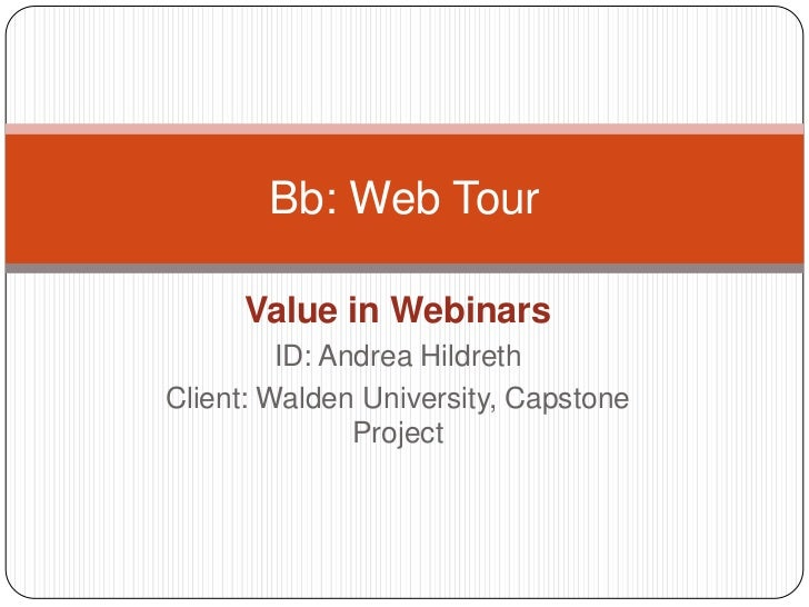 Value in Webinars<br />ID: Andrea Hildreth<br />Client: Walden University, Capstone Project<br />Bb: Web Tour<br />