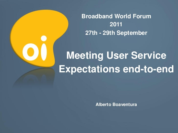 Broadband World Forum              2011     27th - 29th September Meeting User ServiceExpectations end-to-end        Alber...
