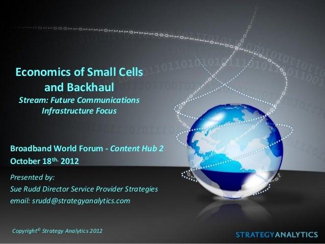Economics of Small Cells      and Backhaul  Stream: Future Communications       Infrastructure FocusBroadband World Forum ...
