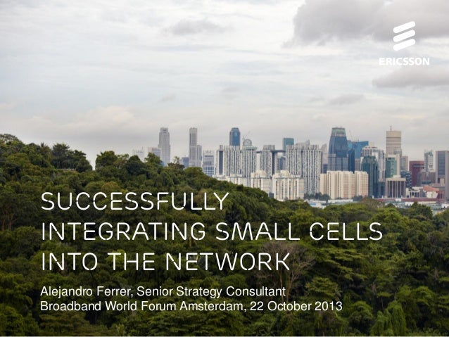 Successfully Integrating Small Cells into the Network Alejandro Ferrer, Senior Strategy Consultant Broadband World Forum A...