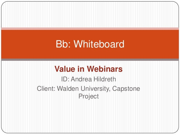 Value in Webinars<br />ID: Andrea Hildreth<br />Client: Walden University, Capstone Project<br />Bb: Whiteboard<br />
