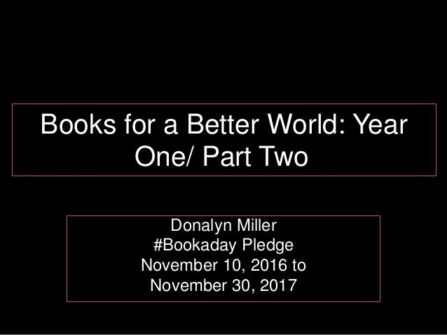 Books for a Better World: Year One/ Part Two Donalyn Miller #Bookaday Pledge November 10, 2016 to November 30, 2017