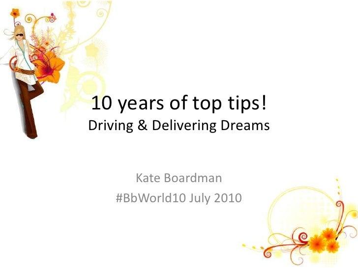 10 years of top tips!Driving & Delivering Dreams<br />Kate Boardman<br />#BbWorld10 July 2010<br />