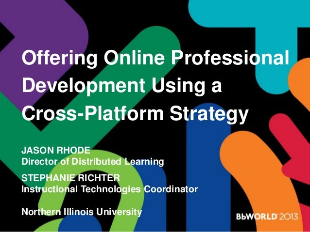 Offering Online Professional Development Using a Cross-Platform Strategy JASON RHODE Director of Distributed Learning STEP...