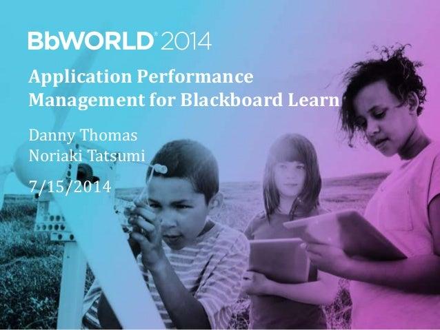 Application Performance Management for Blackboard Learn Danny Thomas Noriaki Tatsumi 7/15/2014