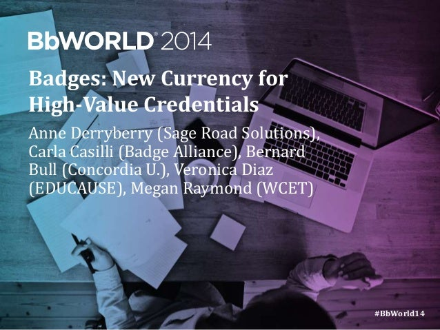 #BbWorld14  Badges: New Currency for  High-Value Credentials  Anne Derryberry (Sage Road Solutions),  Carla Casilli (Badge...