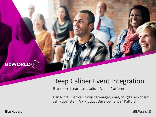 Deep Caliper Event Integration Blackboard Learn and Kaltura Video Platform Dan Rinzel, Senior Product Manager, Analytics @...